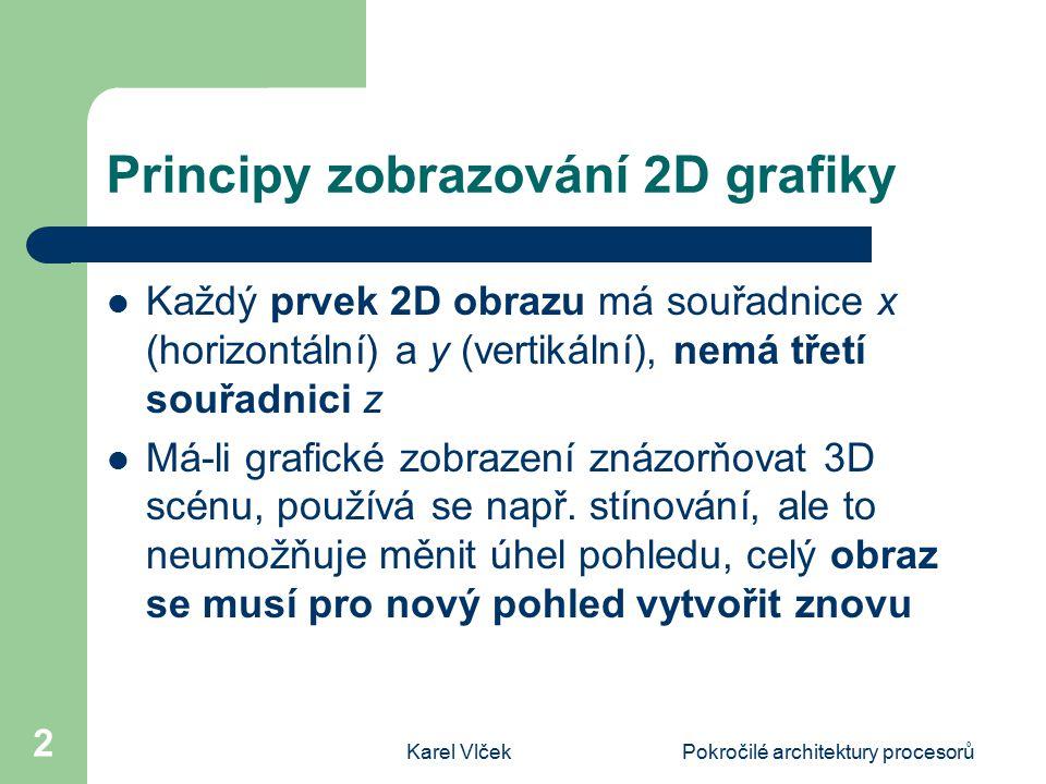 Karel VlčekPokročilé architektury procesorů 2 Principy zobrazování 2D grafiky Každý prvek 2D obrazu má souřadnice x (horizontální) a y (vertikální), nemá třetí souřadnici z Má-li grafické zobrazení znázorňovat 3D scénu, používá se např.