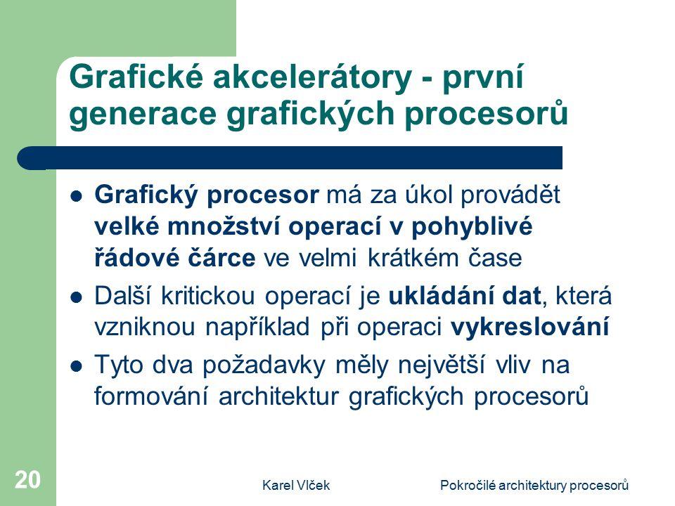 Karel VlčekPokročilé architektury procesorů 20 Grafické akcelerátory - první generace grafických procesorů Grafický procesor má za úkol provádět velké množství operací v pohyblivé řádové čárce ve velmi krátkém čase Další kritickou operací je ukládání dat, která vzniknou například při operaci vykreslování Tyto dva požadavky měly největší vliv na formování architektur grafických procesorů