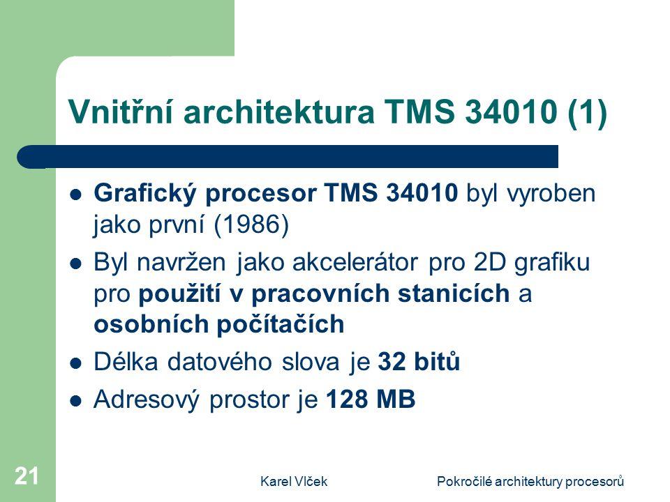 Karel VlčekPokročilé architektury procesorů 21 Vnitřní architektura TMS 34010 (1) Grafický procesor TMS 34010 byl vyroben jako první (1986) Byl navržen jako akcelerátor pro 2D grafiku pro použití v pracovních stanicích a osobních počítačích Délka datového slova je 32 bitů Adresový prostor je 128 MB