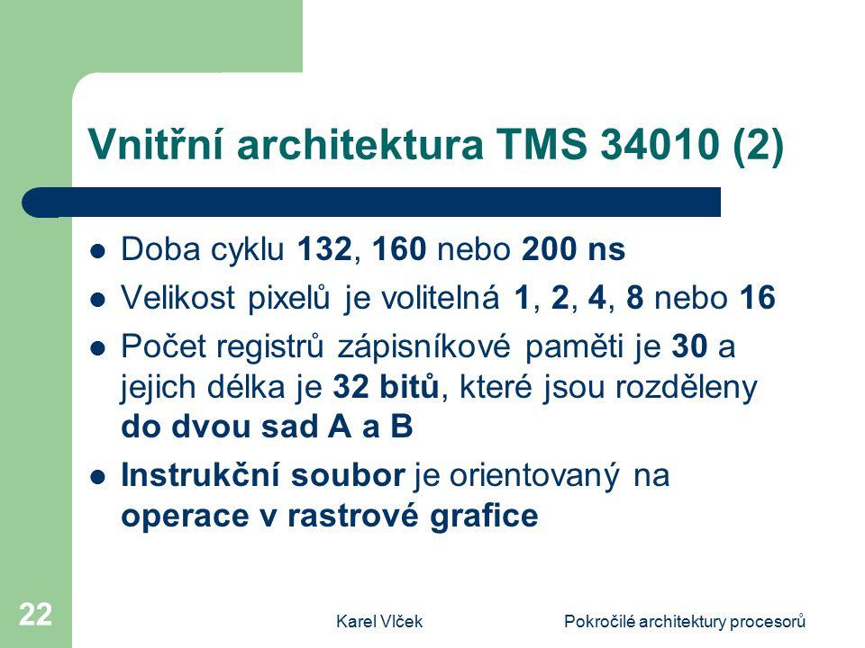Karel VlčekPokročilé architektury procesorů 22 Vnitřní architektura TMS 34010 (2) Doba cyklu 132, 160 nebo 200 ns Velikost pixelů je volitelná 1, 2, 4, 8 nebo 16 Počet registrů zápisníkové paměti je 30 a jejich délka je 32 bitů, které jsou rozděleny do dvou sad A a B Instrukční soubor je orientovaný na operace v rastrové grafice