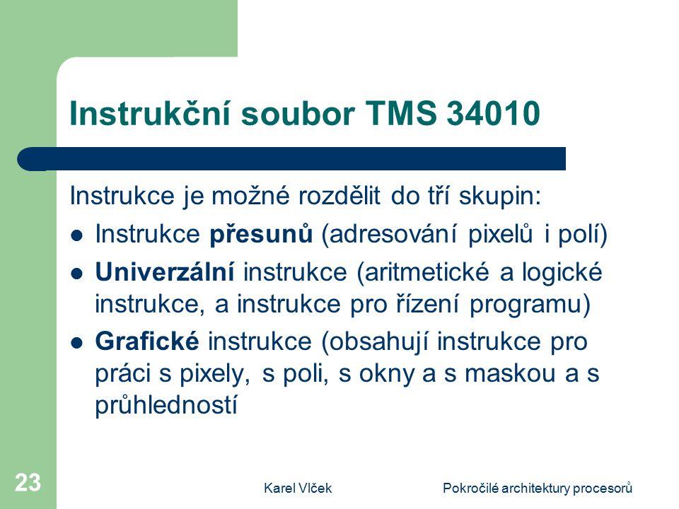 Karel VlčekPokročilé architektury procesorů 23 Instrukční soubor TMS 34010 Instrukce je možné rozdělit do tří skupin: Instrukce přesunů (adresování pixelů i polí) Univerzální instrukce (aritmetické a logické instrukce, a instrukce pro řízení programu) Grafické instrukce (obsahují instrukce pro práci s pixely, s poli, s okny a s maskou a s průhledností