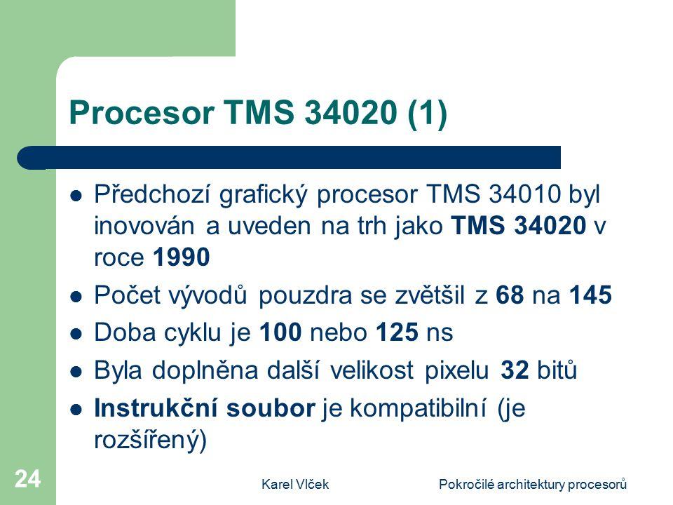 Karel VlčekPokročilé architektury procesorů 24 Procesor TMS 34020 (1) Předchozí grafický procesor TMS 34010 byl inovován a uveden na trh jako TMS 34020 v roce 1990 Počet vývodů pouzdra se zvětšil z 68 na 145 Doba cyklu je 100 nebo 125 ns Byla doplněna další velikost pixelu 32 bitů Instrukční soubor je kompatibilní (je rozšířený)