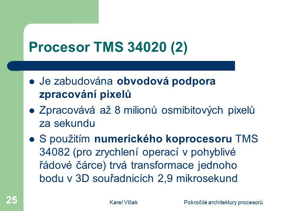 Karel VlčekPokročilé architektury procesorů 25 Procesor TMS 34020 (2) Je zabudována obvodová podpora zpracování pixelů Zpracovává až 8 milionů osmibitových pixelů za sekundu S použitím numerického koprocesoru TMS 34082 (pro zrychlení operací v pohyblivé řádové čárce) trvá transformace jednoho bodu v 3D souřadnicích 2,9 mikrosekund