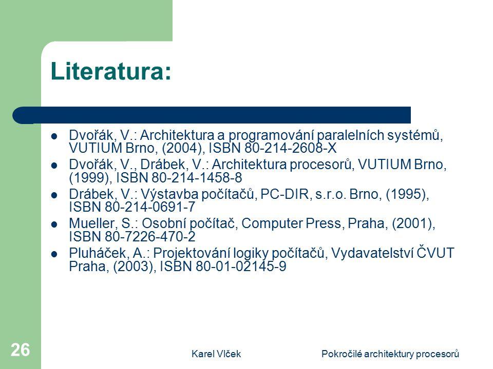 Karel VlčekPokročilé architektury procesorů 26 Literatura: Dvořák, V.: Architektura a programování paralelních systémů, VUTIUM Brno, (2004), ISBN 80-214-2608-X Dvořák, V., Drábek, V.: Architektura procesorů, VUTIUM Brno, (1999), ISBN 80-214-1458-8 Drábek, V.: Výstavba počítačů, PC-DIR, s.r.o.