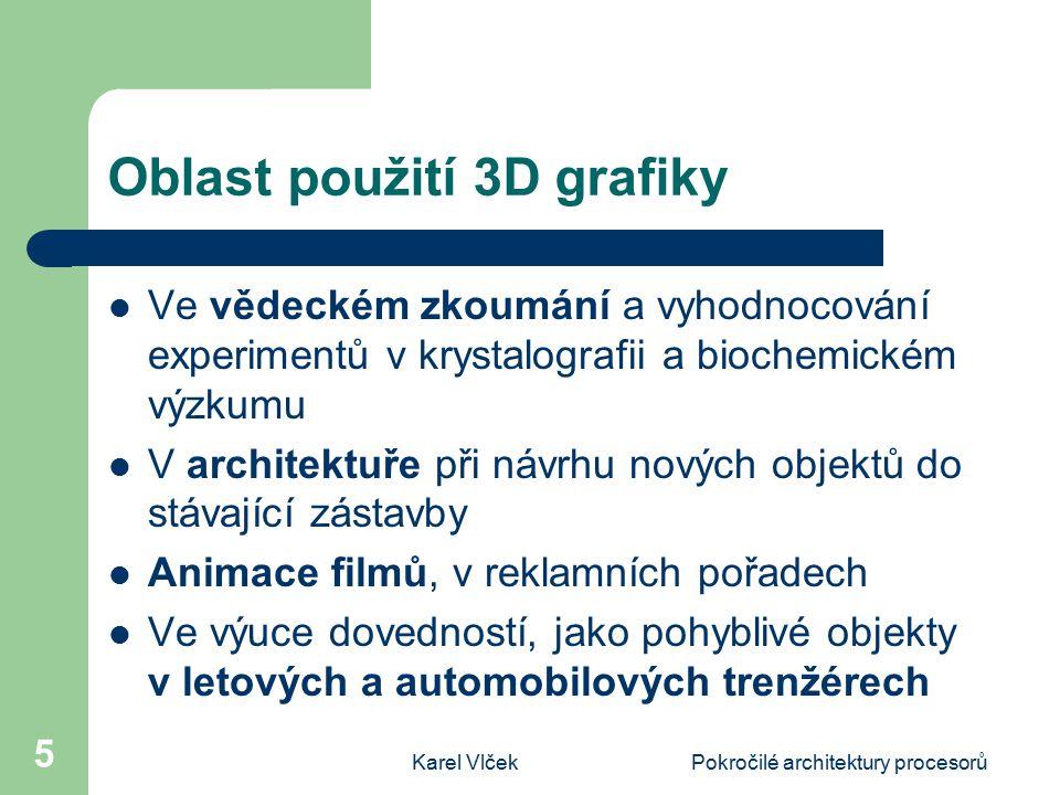 Karel VlčekPokročilé architektury procesorů 5 Oblast použití 3D grafiky Ve vědeckém zkoumání a vyhodnocování experimentů v krystalografii a biochemickém výzkumu V architektuře při návrhu nových objektů do stávající zástavby Animace filmů, v reklamních pořadech Ve výuce dovedností, jako pohyblivé objekty v letových a automobilových trenžérech