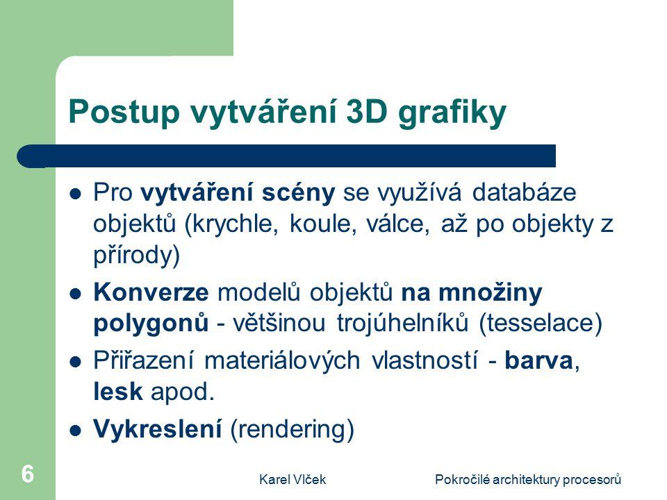 Karel VlčekPokročilé architektury procesorů 6 Postup vytváření 3D grafiky Pro vytváření scény se využívá databáze objektů (krychle, koule, válce, až po objekty z přírody) Konverze modelů objektů na množiny polygonů - většinou trojúhelníků (tesselace) Přiřazení materiálových vlastností - barva, lesk apod.