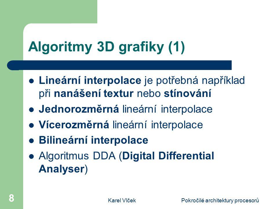 Karel VlčekPokročilé architektury procesorů 8 Algoritmy 3D grafiky (1) Lineární interpolace je potřebná například při nanášení textur nebo stínování Jednorozměrná lineární interpolace Vícerozměrná lineární interpolace Bilineární interpolace Algoritmus DDA (Digital Differential Analyser)