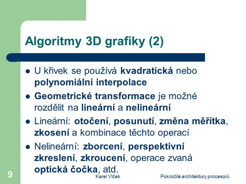 Karel VlčekPokročilé architektury procesorů 9 Algoritmy 3D grafiky (2) U křivek se používá kvadratická nebo polynomiální interpolace Geometrické transformace je možné rozdělit na lineární a nelineární Lineární: otočení, posunutí, změna měřítka, zkosení a kombinace těchto operací Nelineární: zborcení, perspektivní zkreslení, zkroucení, operace zvaná optická čočka, atd.