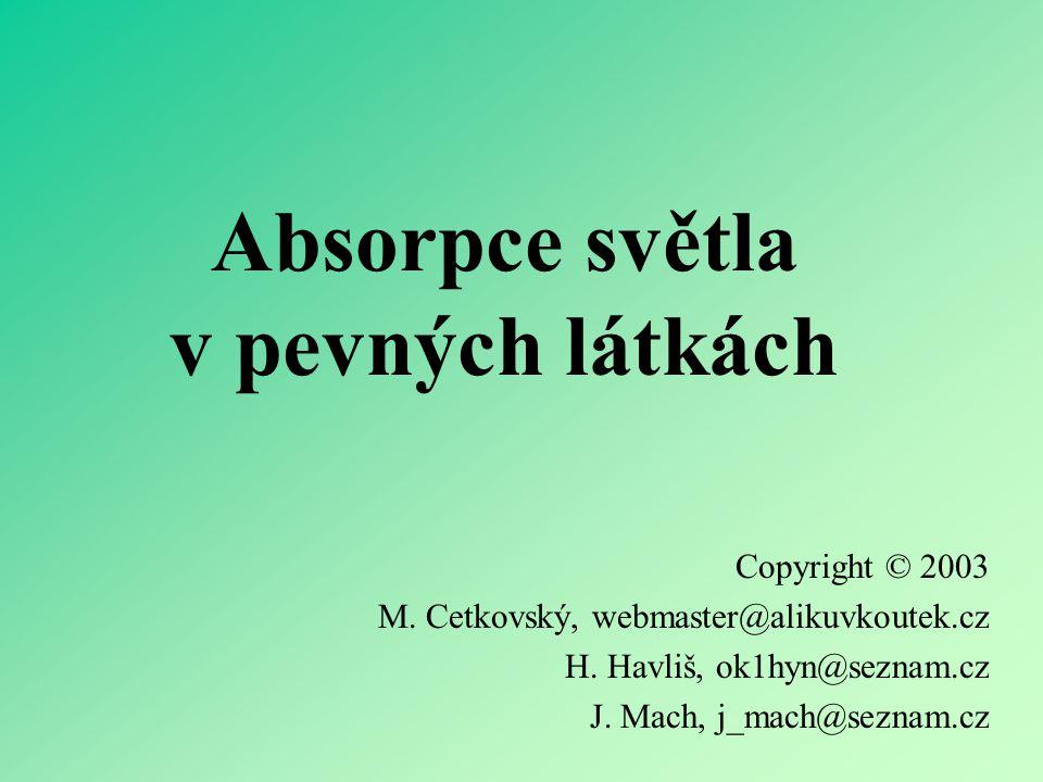 Absorpce světla v pevných látkách Copyright © 2003 M. Cetkovský, webmaster@alikuvkoutek.cz H. Havliš, ok1hyn@seznam.cz J. Mach, j_mach@seznam.cz