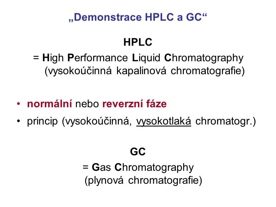"""""""Demonstrace HPLC a GC HPLC = High Performance Liquid Chromatography (vysokoúčinná kapalinová chromatografie) normální nebo reverzní fáze princip (vysokoúčinná, vysokotlaká chromatogr.) GC = Gas Chromatography (plynová chromatografie)"""