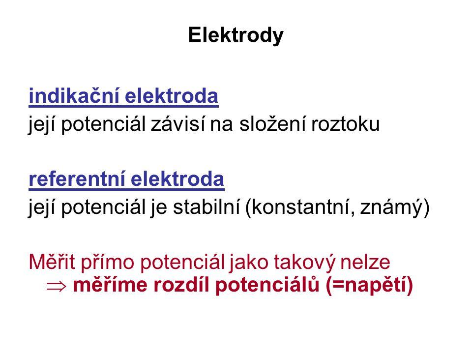 Elektrody indikační elektroda její potenciál závisí na složení roztoku referentní elektroda její potenciál je stabilní (konstantní, známý) Měřit přímo potenciál jako takový nelze  měříme rozdíl potenciálů (=napětí)
