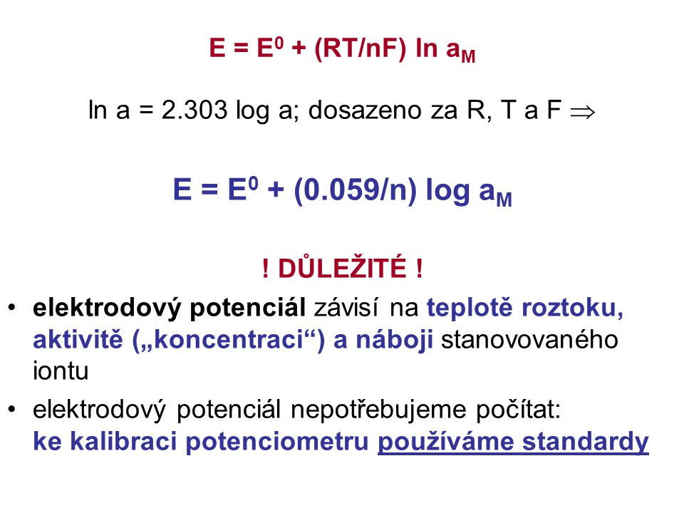 E = E 0 + (RT/nF) ln a M ln a = 2.303 log a; dosazeno za R, T a F  E = E 0 + (0.059/n) log a M ! DŮLEŽITÉ ! elektrodový potenciál závisí na teplotě r