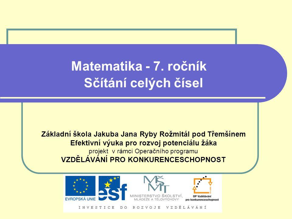 Matematika - 7. ročník Sčítání celých čísel Základní škola Jakuba Jana Ryby Rožmitál pod Třemšínem Efektivní výuka pro rozvoj potenciálu žáka projekt