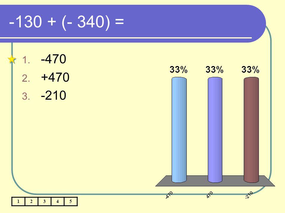 -130 + (- 340) = 12345 1. -470 2. +470 3. -210