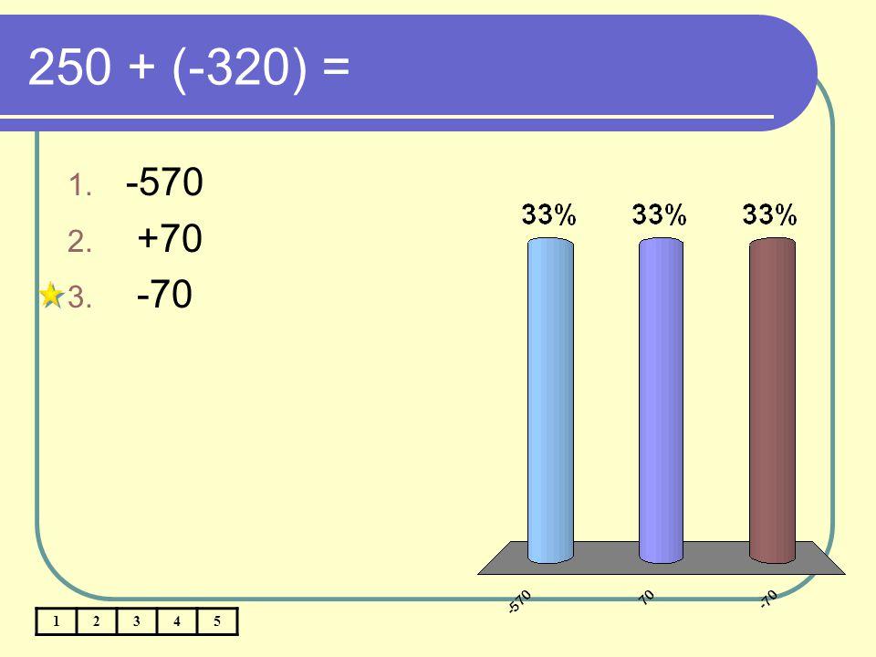 250 + (-320) = 12345 1. -570 2. +70 3. -70
