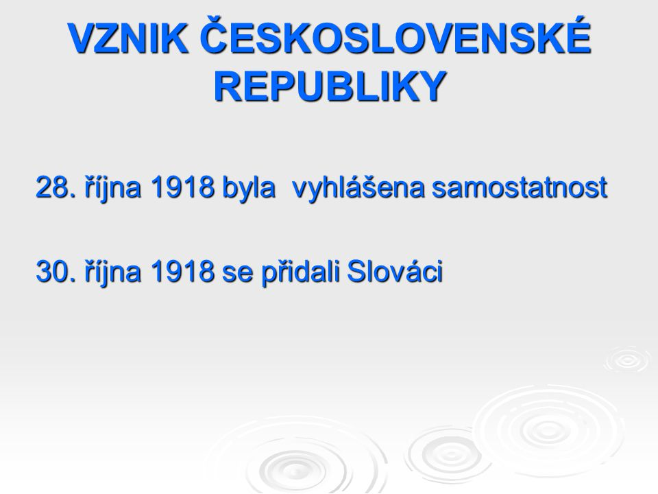 VZNIK ČESKOSLOVENSKÉ REPUBLIKY 28. října 1918 byla vyhlášena samostatnost 30. října 1918 se přidali Slováci