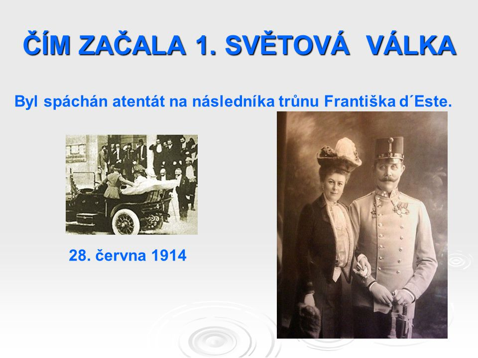 ČÍM ZAČALA 1. SVĚTOVÁ VÁLKA Byl spáchán atentát na následníka trůnu Františka d´Este. 28. června 1914