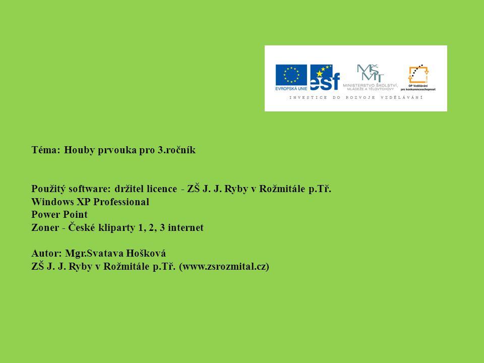 Téma: Houby prvouka pro 3.ročník Použitý software: držitel licence - ZŠ J. J. Ryby v Rožmitále p.Tř. Windows XP Professional Power Point Zoner - České