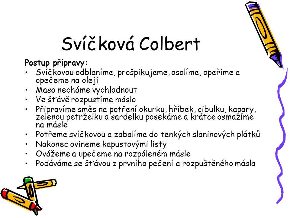 Svíčková Colbert Postup přípravy: Svíčkovou odblaníme, prošpikujeme, osolíme, opeříme a opečeme na oleji Maso necháme vychladnout Ve šťávě rozpustíme