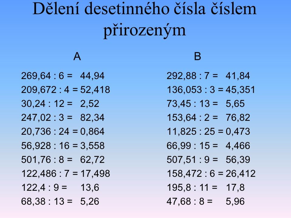 Dělení desetinného čísla číslem desetinným 4,2156 : 0,09 = 250,464 : 4,8 = 0,05336 : 0,023 = 683,92 : 8,3 = 18,336 : 2,4 = 5,728 : 1,6 = 539,07 : 8,5 = 0,09239 : 0,005 = 6,272 : 0,32 = 0,3304 : 0,04 = 46,84 52,18 2,32 82,4 7,64 3,58 63,42 18,478 19,6 8,26 3,6988 : 0,07 = 174,862 : 3,7 = 0,04732 : 0,013 = 280,488 : 2,9 = 1,855 : 2,5 = 8,205 : 1,5 = 619,742 : 9,4 = 0,139422 : 0,006 = 2,6312 : 0,143 = 0,5472 : 0,08 = 52,84 47,26 3,64 96,72 0,742 5,47 65,93 23,237 18,4 6,84 AB
