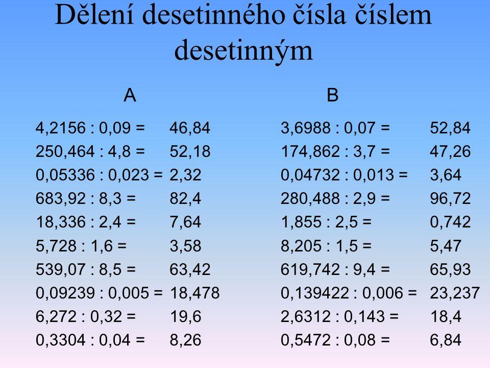 Sčítání, odčítání, násobení a dělení 254,703 + 7130,4 : 100 = 0,834 · 1000 – 452,763 = 736,421 + 0,06 · 10000 = 87516,5 : 10 – 4330,82 = 286,371 + 3,613 · 1000 = 326,007 381,237 1336,421 4420,83 3899,371 A 254,503 + 7030,4 : 100 = 0,806 · 1000 – 240,763 = 536,251 + 0,05 · 10000 = 89415,5 : 10 – 3250,92 = 836,621 + 2,013 · 1000 = 324,807 565,237 1036,251 5690,63 2849,621 B Dávej pozor na přednost u jednotlivých početních operací.
