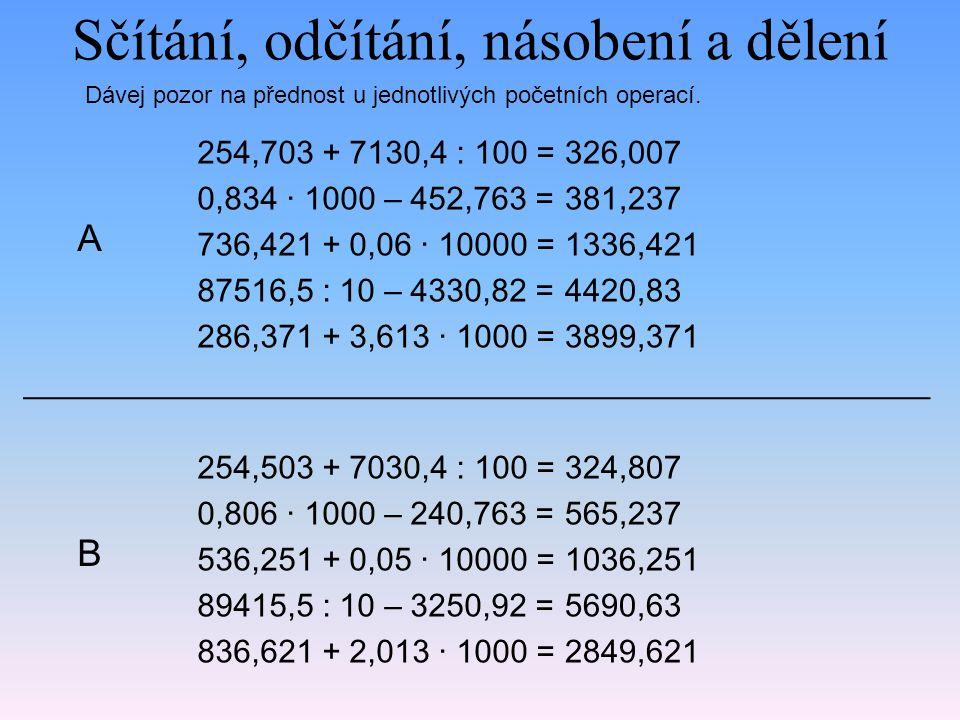 Sčítání, odčítání, násobení a dělení 254,703 + 7130,4 : 100 = 0,834 · 1000 – 452,763 = 736,421 + 0,06 · 10000 = 87516,5 : 10 – 4330,82 = 286,371 + 3,6