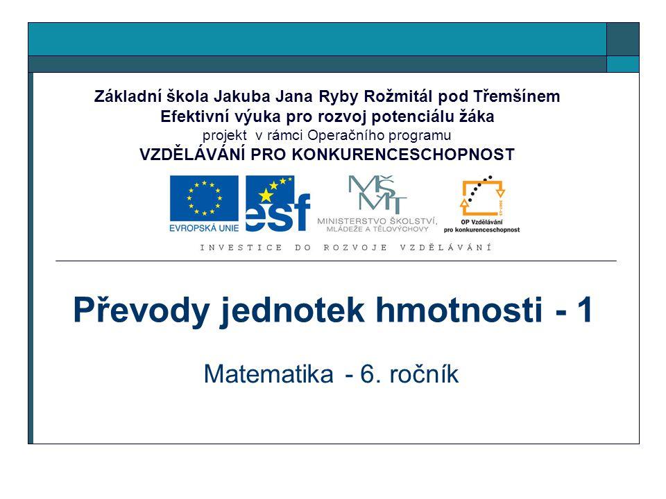Převody jednotek hmotnosti - 1 Matematika - 6. ročník Základní škola Jakuba Jana Ryby Rožmitál pod Třemšínem Efektivní výuka pro rozvoj potenciálu žák