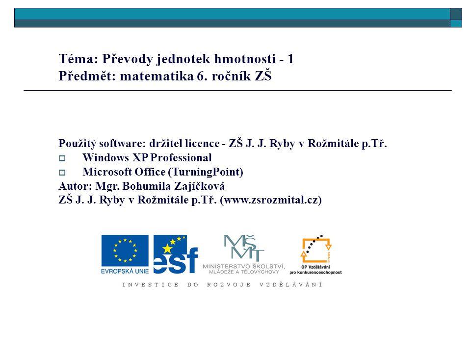 Téma: Převody jednotek hmotnosti - 1 Předmět: matematika 6. ročník ZŠ Použitý software: držitel licence - ZŠ J. J. Ryby v Rožmitále p.Tř.  Windows XP