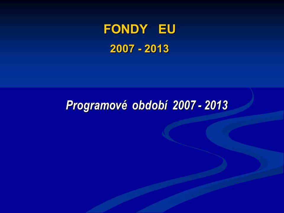FONDY EU 2007 - 2013 Programové období 2007 - 2013