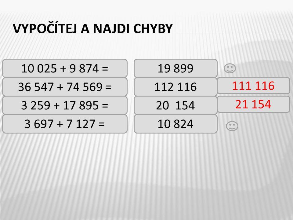 VYPOČÍTEJ A NAJDI CHYBY 10 025 + 9 874 = 36 547 + 74 569 = 3 259 + 17 895 = 3 697 + 7 127 =10 824 19 899 112 116 20 154 111 116 21 154