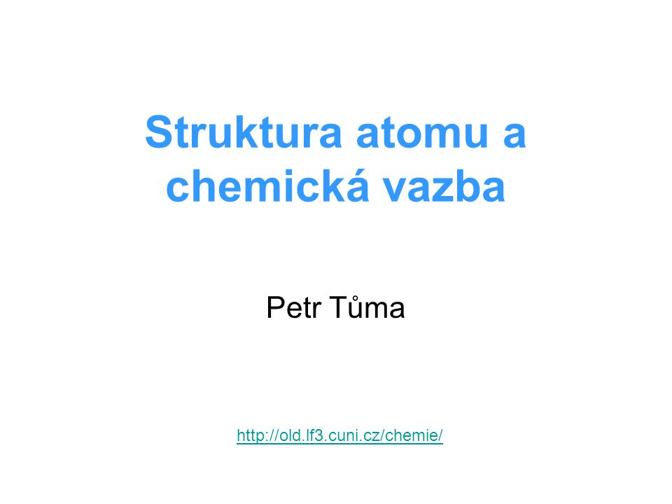 Struktura atomu a chemická vazba Petr Tůma http://old.lf3.cuni.cz/chemie/