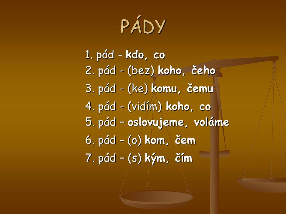 PÁDY 1. pád - kdo, co 2. pád - (bez) koho, čeho 3.