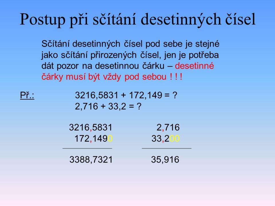 Postup při sčítání desetinných čísel Sčítání desetinných čísel pod sebe je stejné jako sčítání přirozených čísel, jen je potřeba dát pozor na desetinn