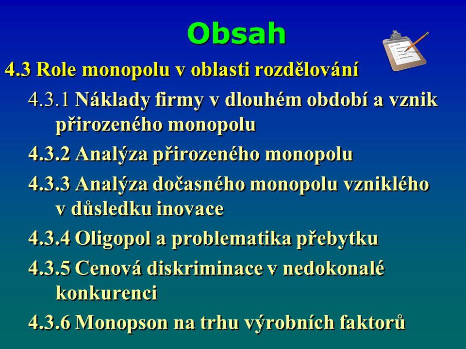Obsah 4.3 Role monopolu v oblasti rozdělování 4.3.1 Náklady firmy v dlouhém období a vznik přirozeného monopolu 4.3.2 Analýza přirozeného monopolu 4.3