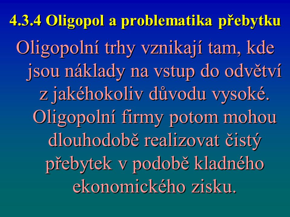 4.3.4 Oligopol a problematika přebytku Oligopolní trhy vznikají tam, kde jsou náklady na vstup do odvětví z jakéhokoliv důvodu vysoké. Oligopolní firm