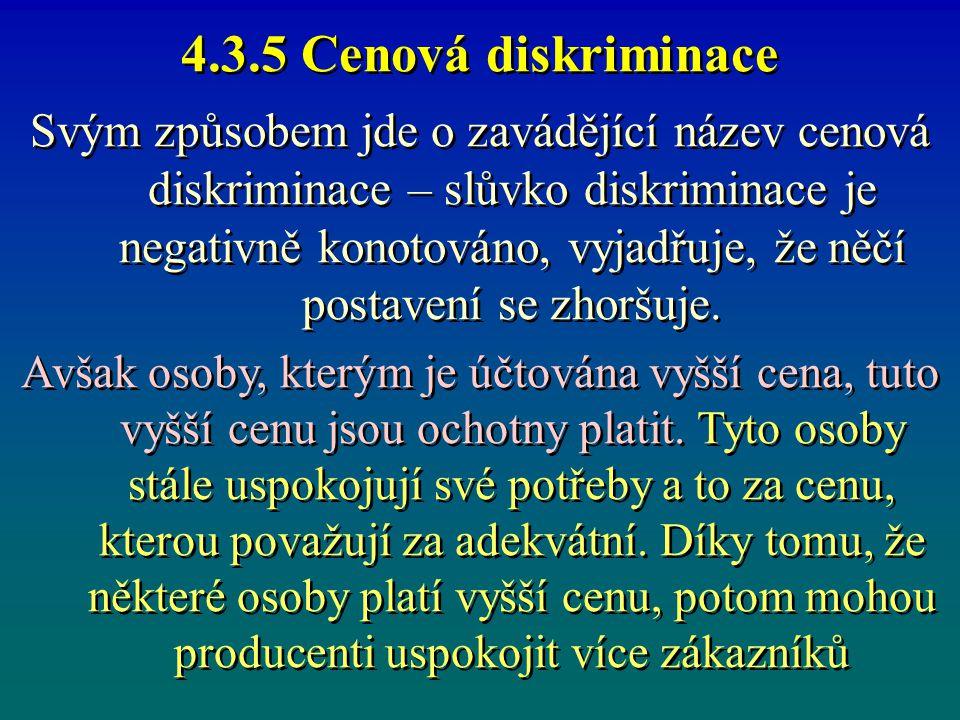 4.3.5 Cenová diskriminace Svým způsobem jde o zavádějící název cenová diskriminace – slůvko diskriminace je negativně konotováno, vyjadřuje, že něčí p