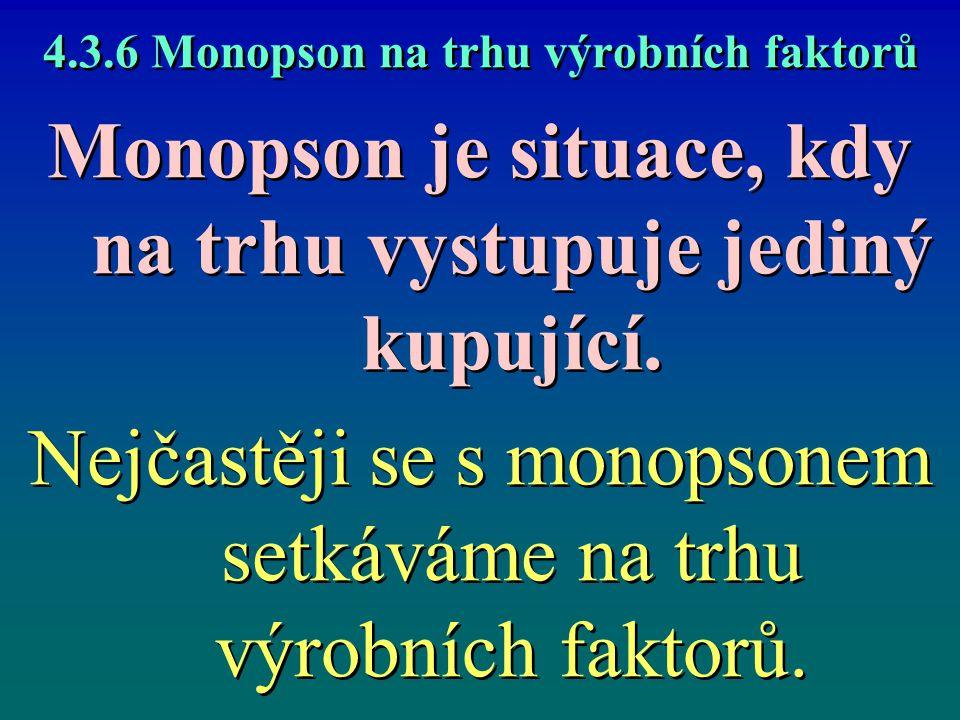4.3.6 Monopson na trhu výrobních faktorů Monopson je situace, kdy na trhu vystupuje jediný kupující. Nejčastěji se s monopsonem setkáváme na trhu výro