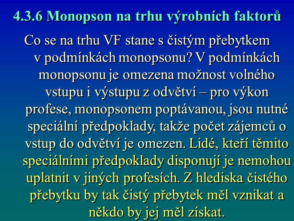 4.3.6 Monopson na trhu výrobních faktorů Monopson zaměstná další jednotku VF jen tehdy, pokud příjem z jejího mezního produktu je větší nebo maximálně roven mezním nákladům, které se zaměstnáním dané jednotky vzniknou.