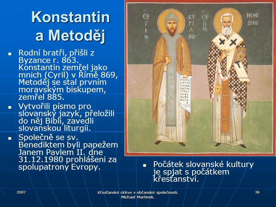 2007 Křesťanské církve v občanské společnosti. Michael Martinek. 36 Konstantin a Metoděj Rodní bratři, přišli z Byzance r. 863. Konstantin zemřel jako