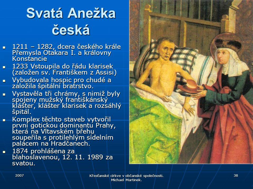 2007 Křesťanské církve v občanské společnosti. Michael Martinek. 38 Svatá Anežka česká 1211 – 1282, dcera českého krále Přemysla Otakara I. a královny
