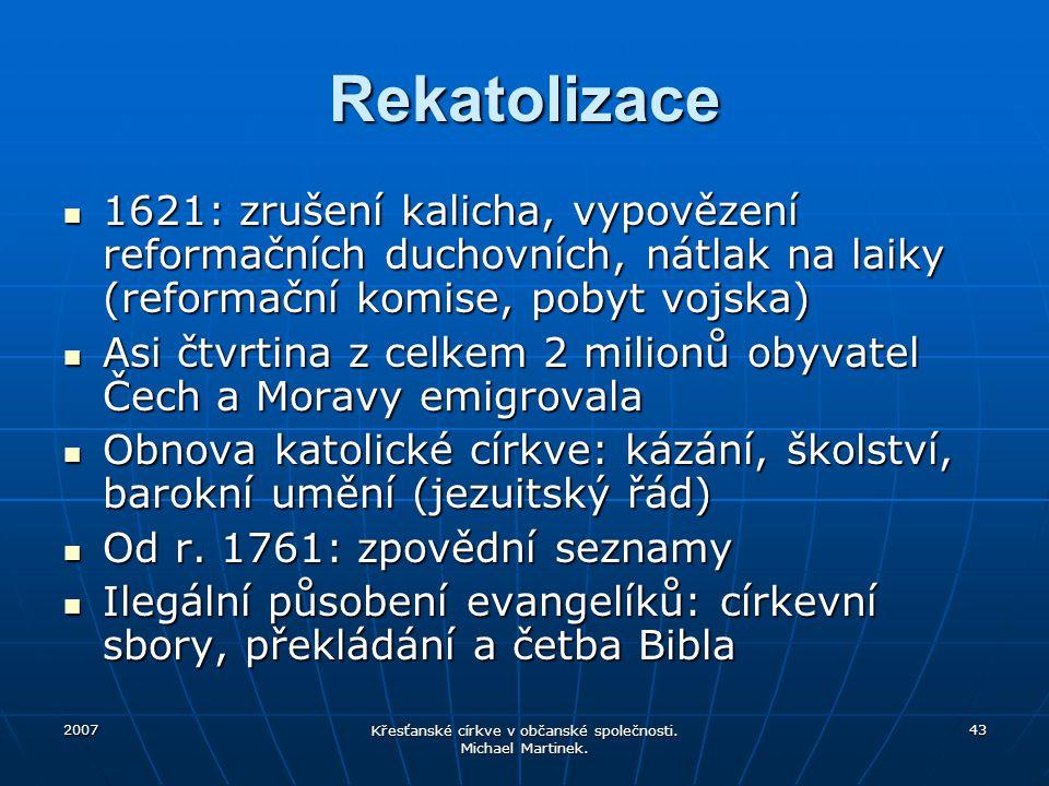 2007 Křesťanské církve v občanské společnosti. Michael Martinek. 43 Rekatolizace 1621: zrušení kalicha, vypovězení reformačních duchovních, nátlak na