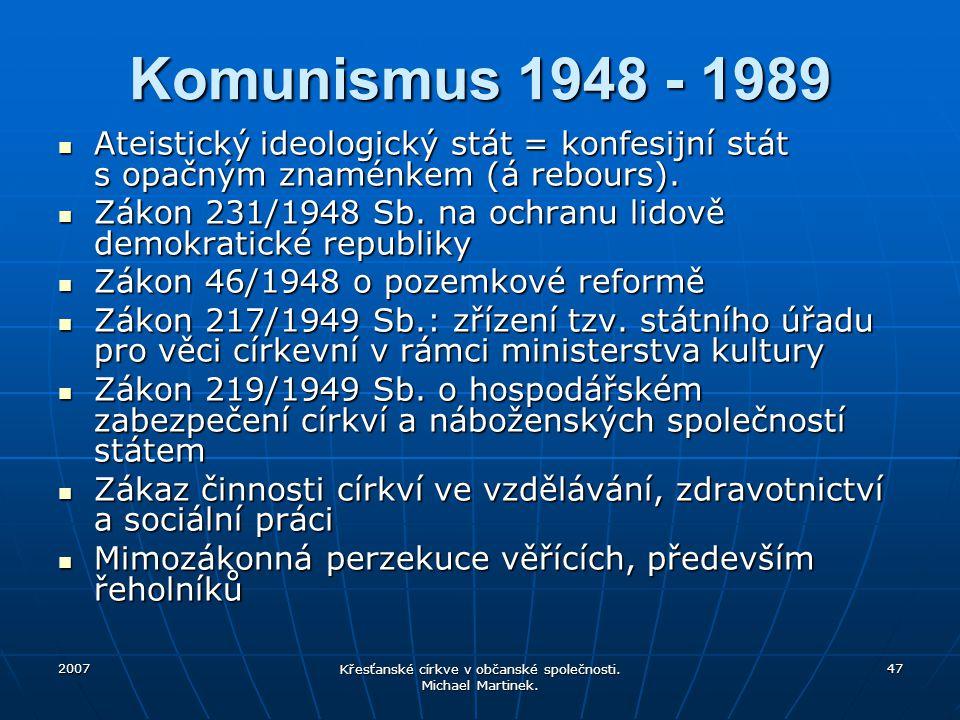 2007 Křesťanské církve v občanské společnosti. Michael Martinek. 47 Komunismus 1948 - 1989 Ateistický ideologický stát = konfesijní stát s opačným zna