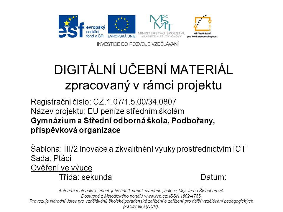 Registrační číslo: CZ.1.07/1.5.00/34.0807 Název projektu: EU peníze středním školám Gymnázium a Střední odborná škola, Podbořany, příspěvková organizace Šablona: III/2 Inovace a zkvalitnění výuky prostřednictvím ICT Sada: Ptáci Ověření ve výuce Třída: sekundaDatum: DIGITÁLNÍ UČEBNÍ MATERIÁL zpracovaný v rámci projektu Autorem materiálu a všech jeho částí, není-li uvedeno jinak, je Mgr.