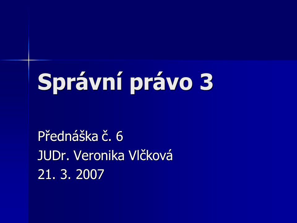 Správní právo 3 Přednáška č. 6 JUDr. Veronika Vlčková 21. 3. 2007