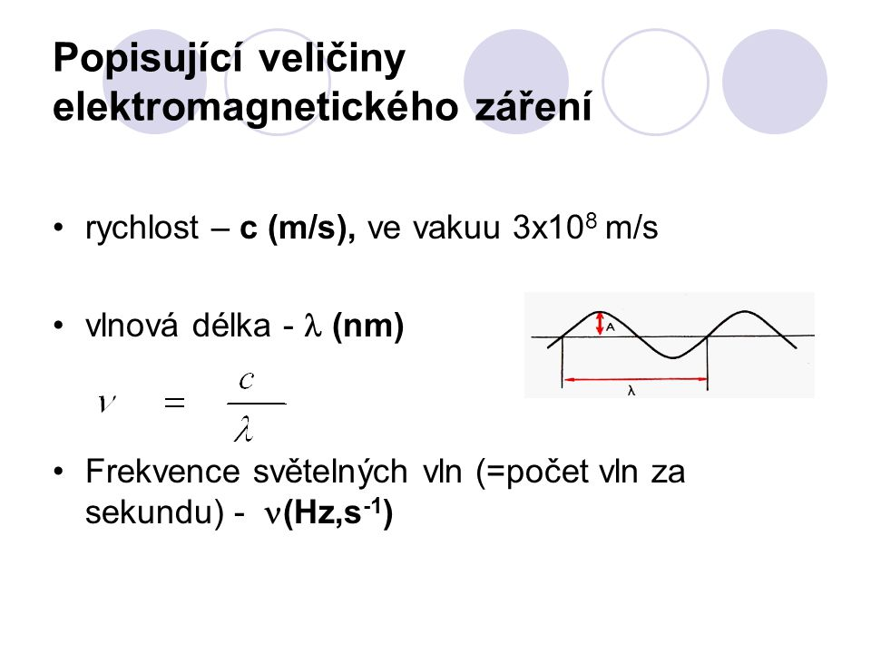 Popisující veličiny elektromagnetického záření rychlost – c (m/s), ve vakuu 3x10 8 m/s vlnová délka - (nm) Frekvence světelných vln (=počet vln za sekundu) - (Hz,s -1 )