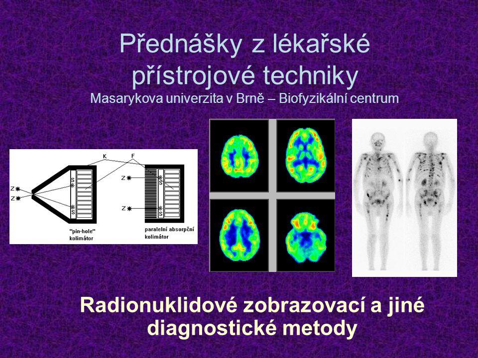 Přednášky z lékařské přístrojové techniky Masarykova univerzita v Brně – Biofyzikální centrum Radionuklidové zobrazovací a jiné diagnostické metody