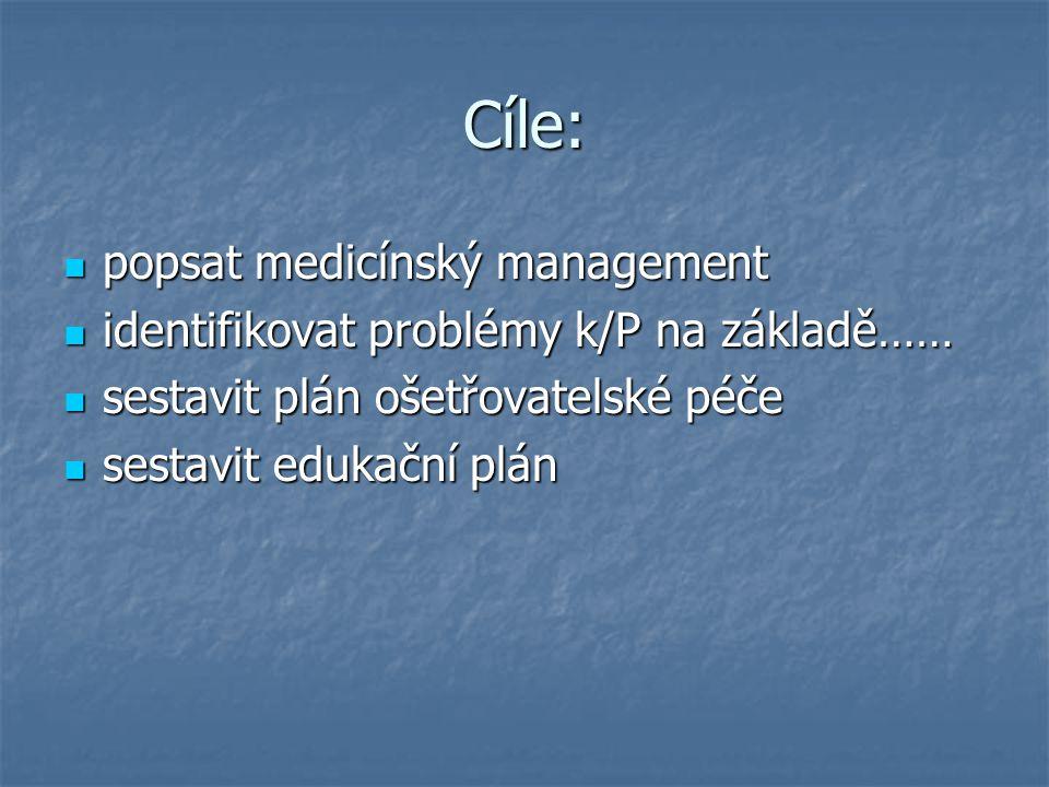 Cíle: popsat medicínský management popsat medicínský management identifikovat problémy k/P na základě…… identifikovat problémy k/P na základě…… sestavit plán ošetřovatelské péče sestavit plán ošetřovatelské péče sestavit edukační plán sestavit edukační plán