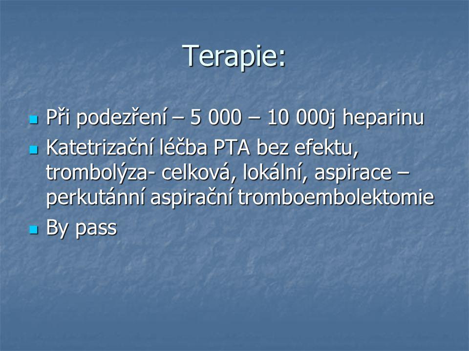 Terapie: Při podezření – 5 000 – 10 000j heparinu Při podezření – 5 000 – 10 000j heparinu Katetrizační léčba PTA bez efektu, trombolýza- celková, lokální, aspirace – perkutánní aspirační tromboembolektomie Katetrizační léčba PTA bez efektu, trombolýza- celková, lokální, aspirace – perkutánní aspirační tromboembolektomie By pass By pass