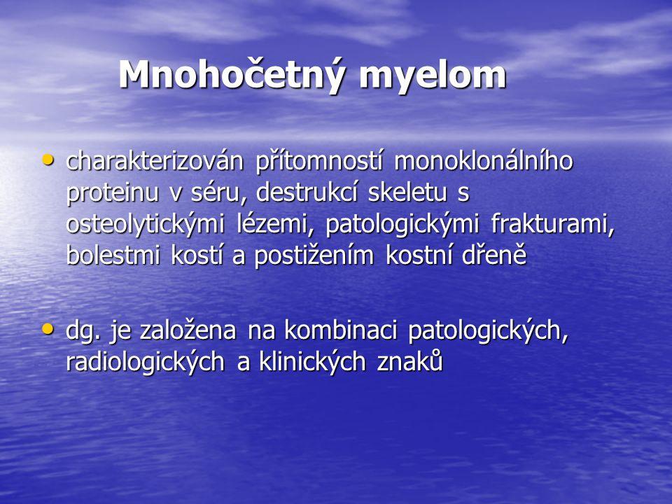 Mnohočetný myelom Mnohočetný myelom charakterizován přítomností monoklonálního proteinu v séru, destrukcí skeletu s osteolytickými lézemi, patologický