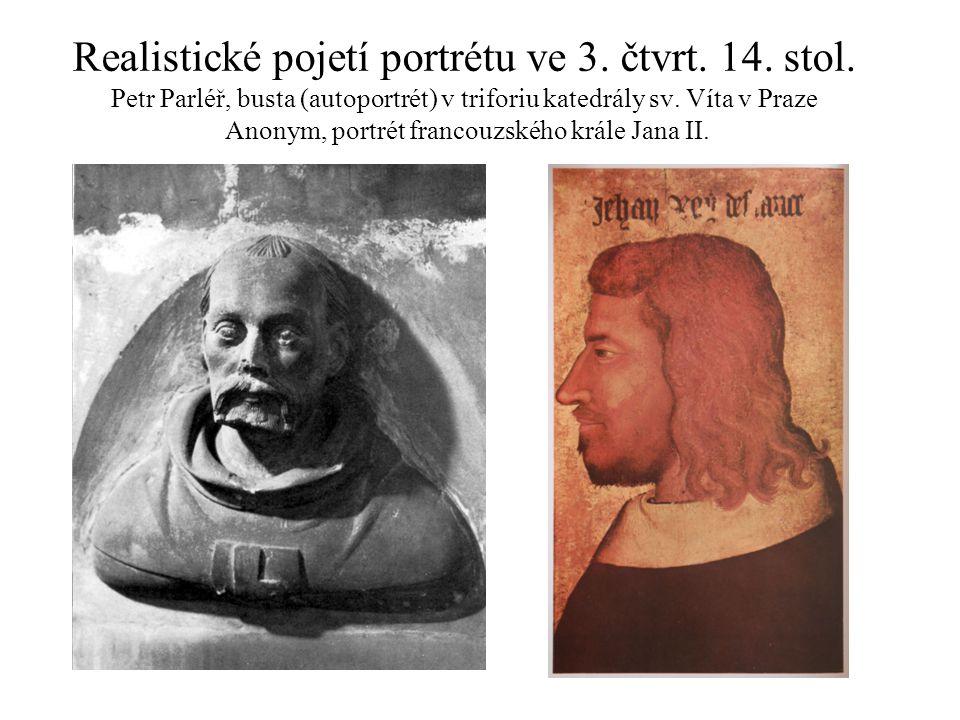 Realistické pojetí portrétu ve 3. čtvrt. 14. stol. Petr Parléř, busta (autoportrét) v triforiu katedrály sv. Víta v Praze Anonym, portrét francouzskéh